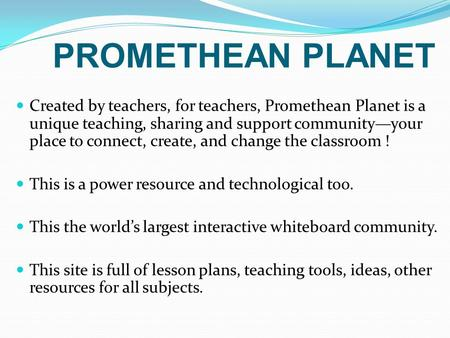 PROMETHEAN PLANET Created by teachers, for teachers, Promethean Planet is a unique teaching, sharing and support community—your place to connect, create,