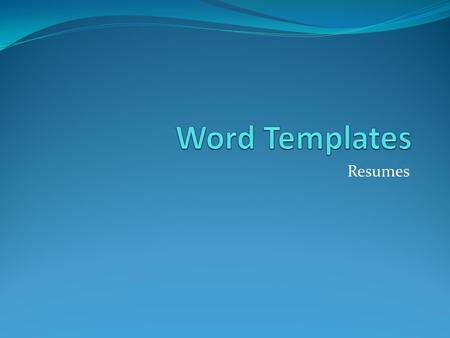 Resumes. Word Templates A document file that serves as a model on which to build another publication or page. Examples: Resume Cover Letter Agenda Business.