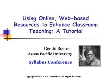 Copyright©2001 G.L. Boerner All Rights Reserved Using Online, Web-based Resources to Enhance Classroom Teaching: A Tutorial Gerald Boerner Azusa Pacific.