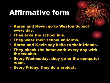 Affirmative form Karen and Kevin go to Weston School every day. They take the school bus. They wear their school uniforms. Karen and Kevin say hello to.