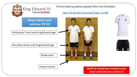 Boys indoor and summer PE Kit White polo T-shirt with King Edward Logo Navy Blue shorts with King Edward Logo White socks Indoor trainers All PE kit should.