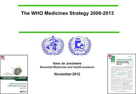 The WHO Medicines Strategy 2008-2013 Kees de Joncheere Essential Medicines and Health products November 2012.