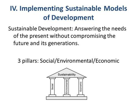 IV. Implementing Sustainable Models of Development Sustainable Development: Answering the needs of the present without compromising the future and its.
