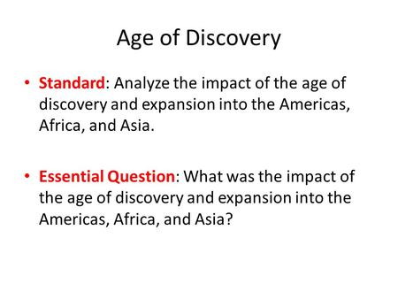 Age of Discovery Standard: Analyze the impact of the age of discovery and expansion into the Americas, Africa, and Asia. Essential Question: What was the.