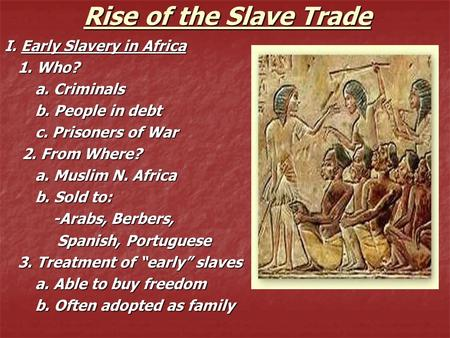 Rise of the Slave Trade I. Early Slavery in Africa 1. Who? 1. Who? a. Criminals a. Criminals b. People in debt b. People in debt c. Prisoners of War c.