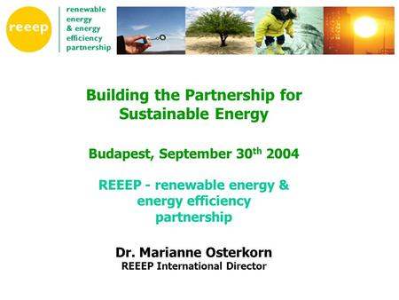 Building the Partnership for Sustainable Energy Budapest, September 30 th 2004 REEEP - renewable energy & energy efficiency partnership Dr. Marianne Osterkorn.