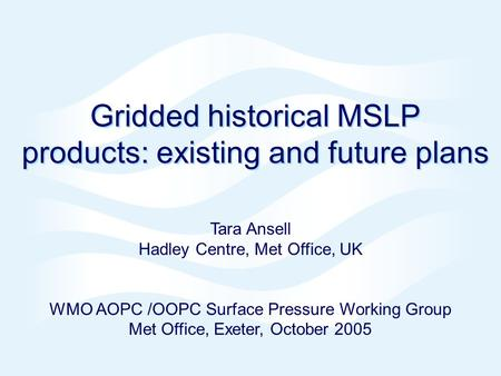 Gridded historical MSLP products: existing and future plans Tara Ansell Hadley Centre, Met Office, UK WMO AOPC /OOPC Surface Pressure Working Group Met.