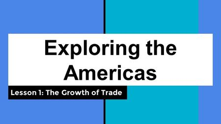Exploring the Americas Lesson 1: The Growth of Trade.