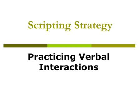 Scripting Strategy Practicing Verbal Interactions.