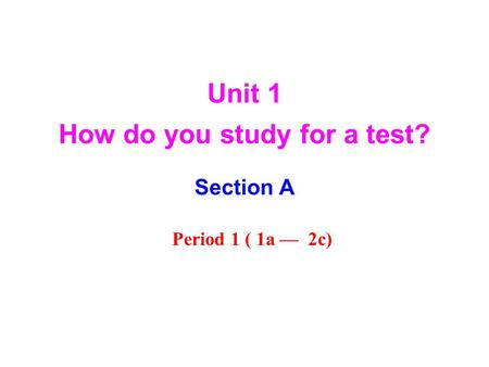 Unit 1 How do you study for a test? Section A Period 1 ( 1a — 2c)