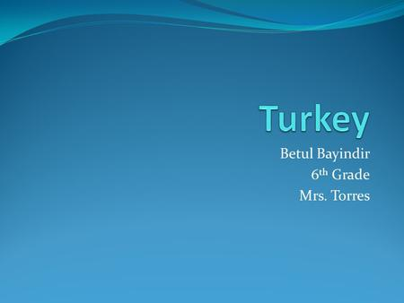 Betul Bayindir 6 th Grade Mrs. Torres Flag, Map, Population, Capital Population=72,752,325 Capital=Ankara.