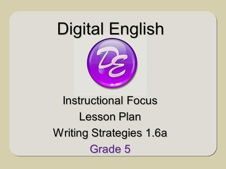 Instructional Focus Lesson Plan Writing Strategies 1.6a Grade 5 Instructional Focus Lesson Plan Writing Strategies 1.6a Grade 5 Digital English.