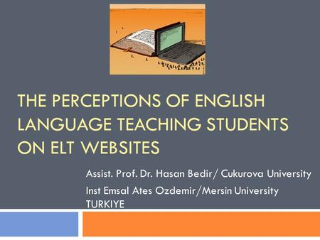 THE PERCEPTIONS OF ENGLISH LANGUAGE TEACHING STUDENTS ON ELT WEBSITES Assist. Prof. Dr. Hasan Bedir/ Cukurova University Inst Emsal Ates Ozdemir/Mersin.