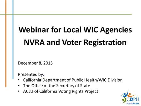 Webinar for Local WIC Agencies NVRA and Voter Registration December 8, 2015 Presented by: California Department of Public Health/WIC Division The Office.