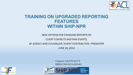 TRAINING ON UPGRADED REPORTING FEATURES WITHIN SHIP-NPR NEW OPTIONS FOR STANDARD REPORTS ON CLIENT CONTACTS AND PAM EVENTS, BY AGENCY AND COUNSELOR / EVENT.