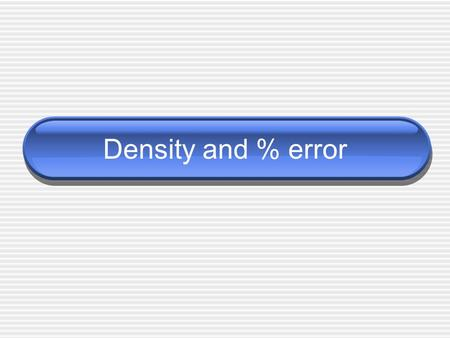 Density and % error. Density Density – Compares mass (amount of matter) of object to its volume (amount of space occupied) mass per unit volume (g/cm.