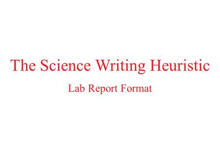 The Science Writing Heuristic Lab Report Format. Science Investigative Reporting: A Quick Reference Pre-Lab Sections (to be completed prior to the lab)