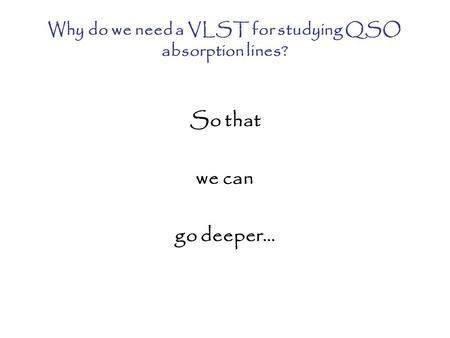 Why do we need a VLST for studying QSO absorption lines? So that we can go deeper…