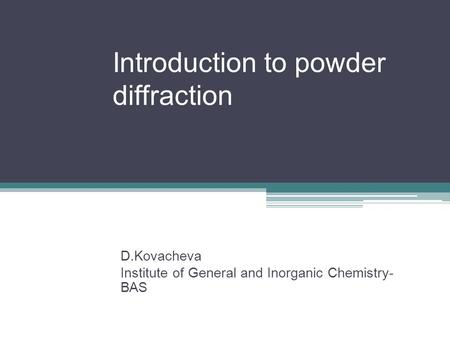 Introduction to powder diffraction D.Kovacheva Institute of General and Inorganic Chemistry- BAS.