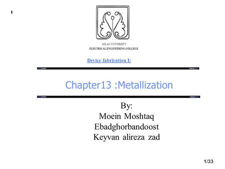 Chapter13 :Metallization GILAN UNIVERSITY ELECTRICAL ENGINEERING COLLEGE Device fabrication I: 1/33 By: Moein Moshtaq Ebadghorbandoost Keyvan alireza zad.