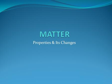 Properties & Its Changes. Lesson 1: LEARNING OBJECTIVES: Identify the states of matter Compare the physical and chemical properties of matter Describe.