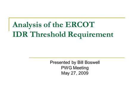 Analysis of the ERCOT IDR Threshold Requirement Presented by Bill Boswell PWG Meeting May 27, 2009.