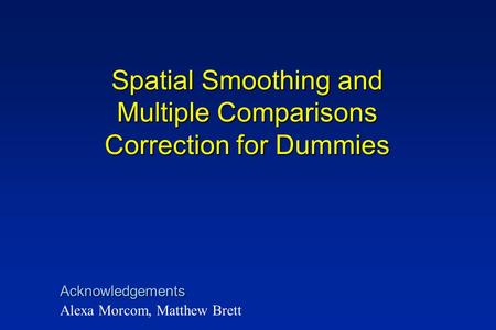 Spatial Smoothing and Multiple Comparisons Correction for Dummies Alexa Morcom, Matthew Brett Acknowledgements.