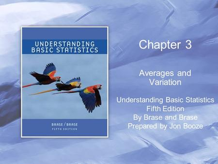 Chapter 3 Averages and Variation Understanding Basic Statistics Fifth Edition By Brase and Brase Prepared by Jon Booze.