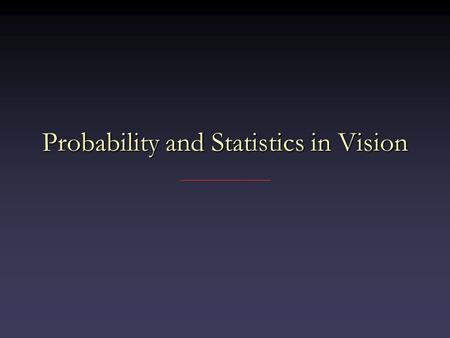 Probability and Statistics in Vision. Probability Objects not all the sameObjects not all the same – Many possible shapes for people, cars, … – Skin has.