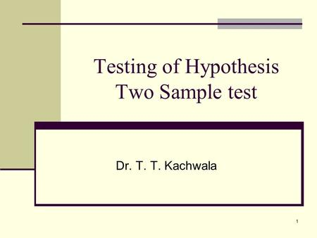 1 Testing of Hypothesis Two Sample test Dr. T. T. Kachwala.