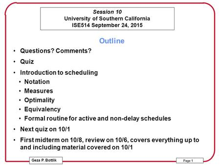 Session 10 University of Southern California ISE514 September 24, 2015 Geza P. Bottlik Page 1 Outline Questions? Comments? Quiz Introduction to scheduling.