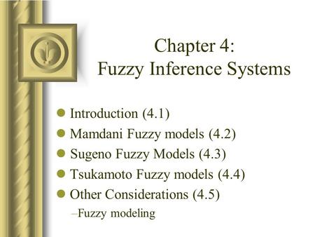 Chapter 4: Fuzzy Inference Systems Introduction (4.1) Mamdani Fuzzy models (4.2) Sugeno Fuzzy Models (4.3) Tsukamoto Fuzzy models (4.4) Other Considerations.