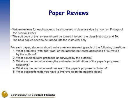 Paper Reviews Written reviews for each paper to be discussed in class are due by noon on Fridays of the previous week The soft copy of the reviews should.