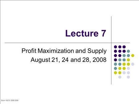Econ 102 SY 2008 2009 Lecture 7 Profit Maximization and Supply August 21, 24 and 28, 2008.