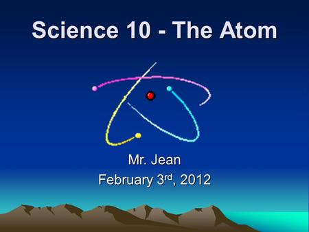 Science 10 - The Atom Mr. Jean February 3 rd, 2012.