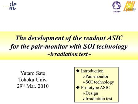 The development of the readout ASIC for the pair-monitor with SOI technology ~irradiation test~ Yutaro Sato Tohoku Univ. 29 th Mar. 2010  Introduction.