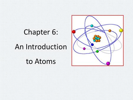 Chapter 6: An Introduction to Atoms. Atomic Theory Development Key Players – Democritus – Dalton – Thomson – Rutherford – Bohr.