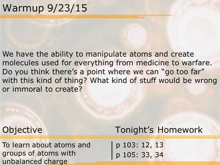 Warmup 9/23/15 We have the ability to manipulate atoms and create molecules used for everything from medicine to warfare. Do you think there's a point.