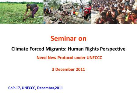 Seminar on Climate Forced Migrants: Human Rights Perspective Need New Protocol under UNFCCC 3 December 2011 CoP-17, UNFCCC, December,2011.