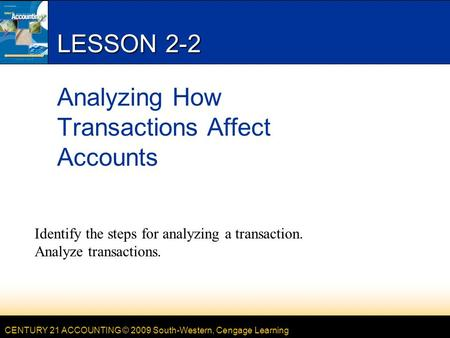 CENTURY 21 ACCOUNTING © 2009 South-Western, Cengage Learning LESSON 2-2 Analyzing How Transactions Affect Accounts Identify the steps for analyzing a transaction.