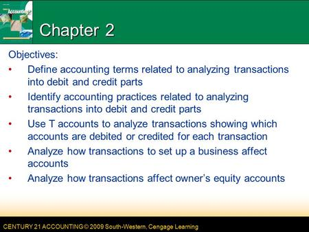 CENTURY 21 ACCOUNTING © 2009 South-Western, Cengage Learning Chapter 2 Objectives: Define accounting terms related to analyzing transactions into debit.