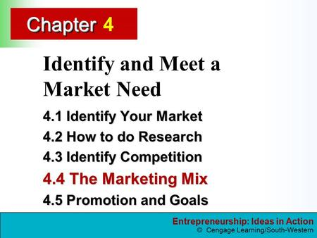 Entrepreneurship: Ideas in Action © Cengage Learning/South-Western ChapterChapter Identify and Meet a Market Need 4.1 Identify Your Market 4.2 How to do.