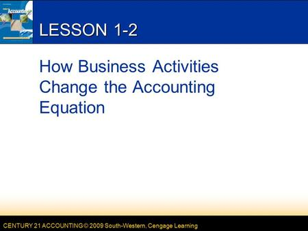 CENTURY 21 ACCOUNTING © 2009 South-Western, Cengage Learning LESSON 1-2 How Business Activities Change the Accounting Equation.