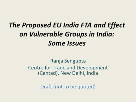 The Proposed EU <strong>India</strong> FTA and Effect on Vulnerable Groups <strong>in</strong> <strong>India</strong>: Some Issues Ranja Sengupta Centre for Trade and Development (Centad), New Delhi, <strong>India</strong>.