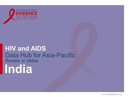 Www.aidsdatahub.org HIV and AIDS Data Hub for Asia-Pacific Review in slides India.