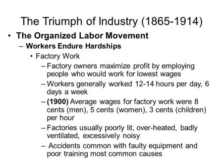 The Triumph of Industry (1865-1914) The Organized Labor Movement –Workers Endure Hardships Factory Work –Factory owners maximize profit by employing people.