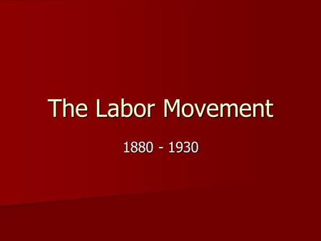 The Labor Movement 1880 - 1930.