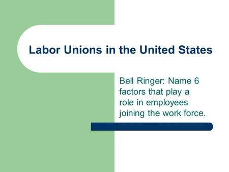 Labor Unions in the United States Bell Ringer: Name 6 factors that play a role in employees joining the work force.