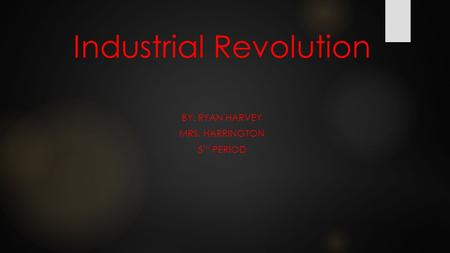 Industrial Revolution BY: RYAN HARVEY MRS. HARRINGTON 5 TH PERIOD.