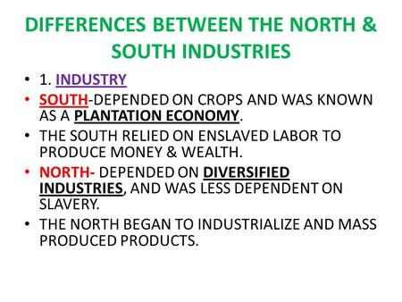 DIFFERENCES BETWEEN THE NORTH & SOUTH INDUSTRIES 1. INDUSTRY SOUTH-DEPENDED ON CROPS AND WAS KNOWN AS A PLANTATION ECONOMY. THE SOUTH RELIED ON ENSLAVED.